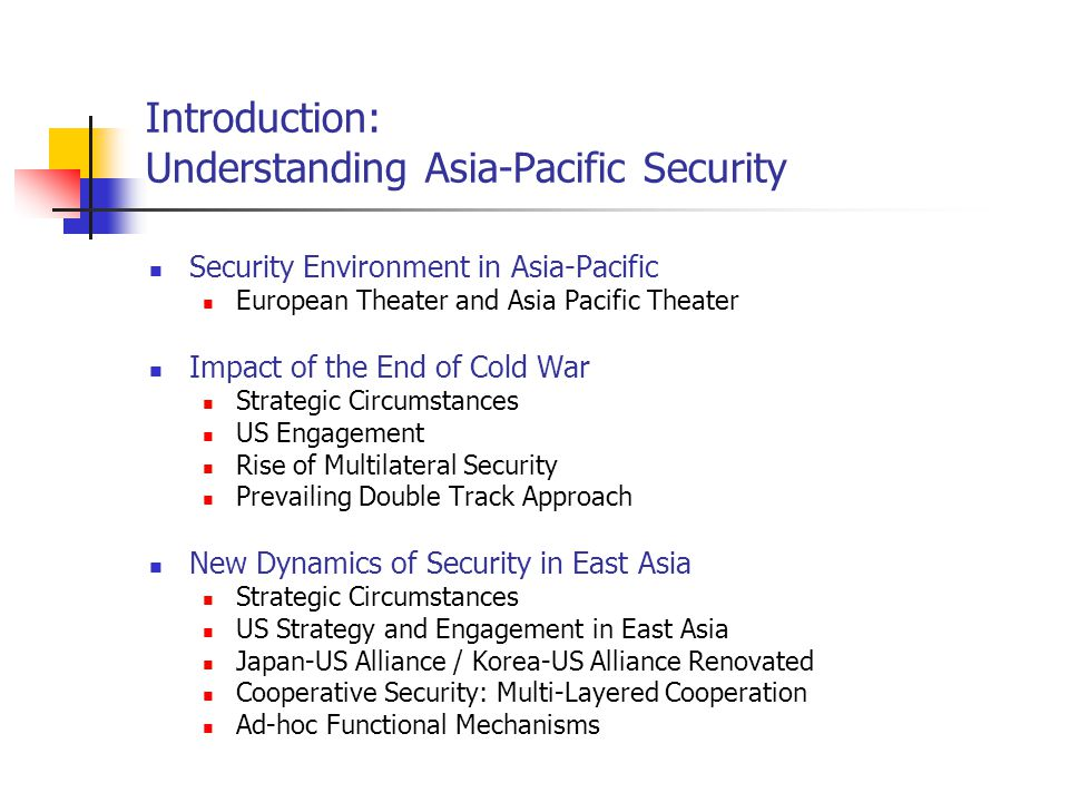 Introduction: Understanding Asia-Pacific Security Security Environment in Asia-Pacific European Theater and Asia Pacific Theater Impact of the End of Cold War Strategic Circumstances US Engagement Rise of Multilateral Security Prevailing Double Track Approach New Dynamics of Security in East Asia Strategic Circumstances US Strategy and Engagement in East Asia Japan-US Alliance / Korea-US Alliance Renovated Cooperative Security: Multi-Layered Cooperation Ad-hoc Functional Mechanisms