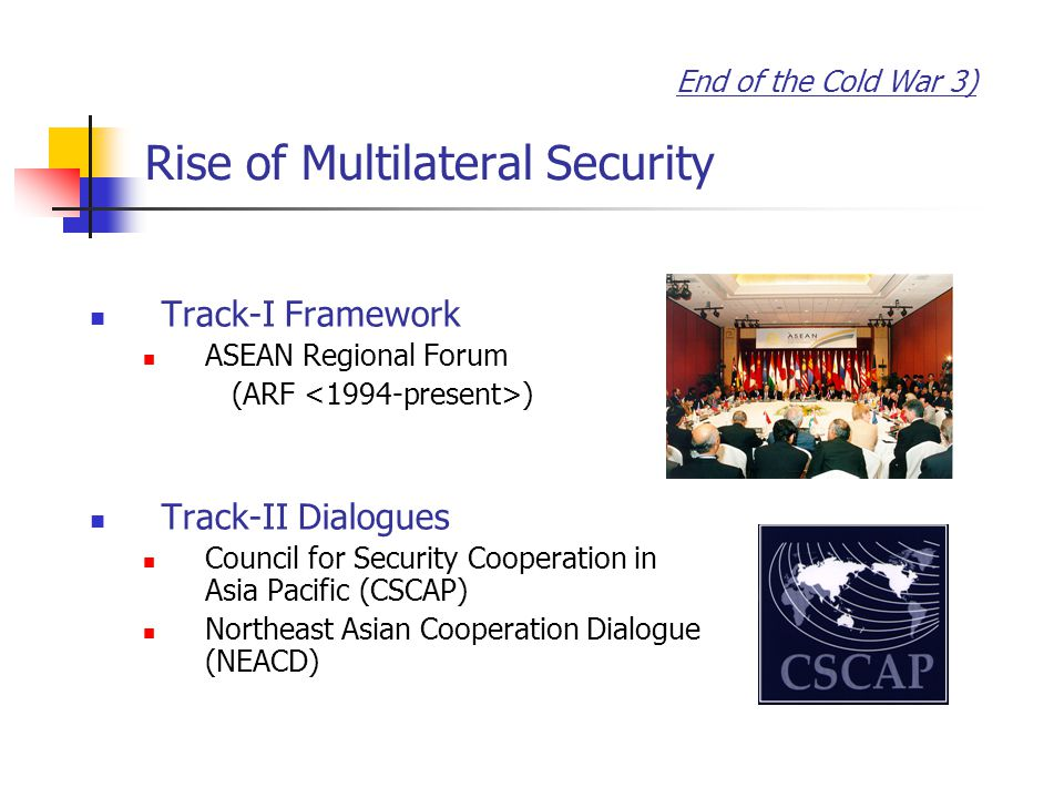 End of the Cold War 3) Rise of Multilateral Security Track-I Framework ASEAN Regional Forum (ARF ) Track-II Dialogues Council for Security Cooperation in Asia Pacific (CSCAP) Northeast Asian Cooperation Dialogue (NEACD)