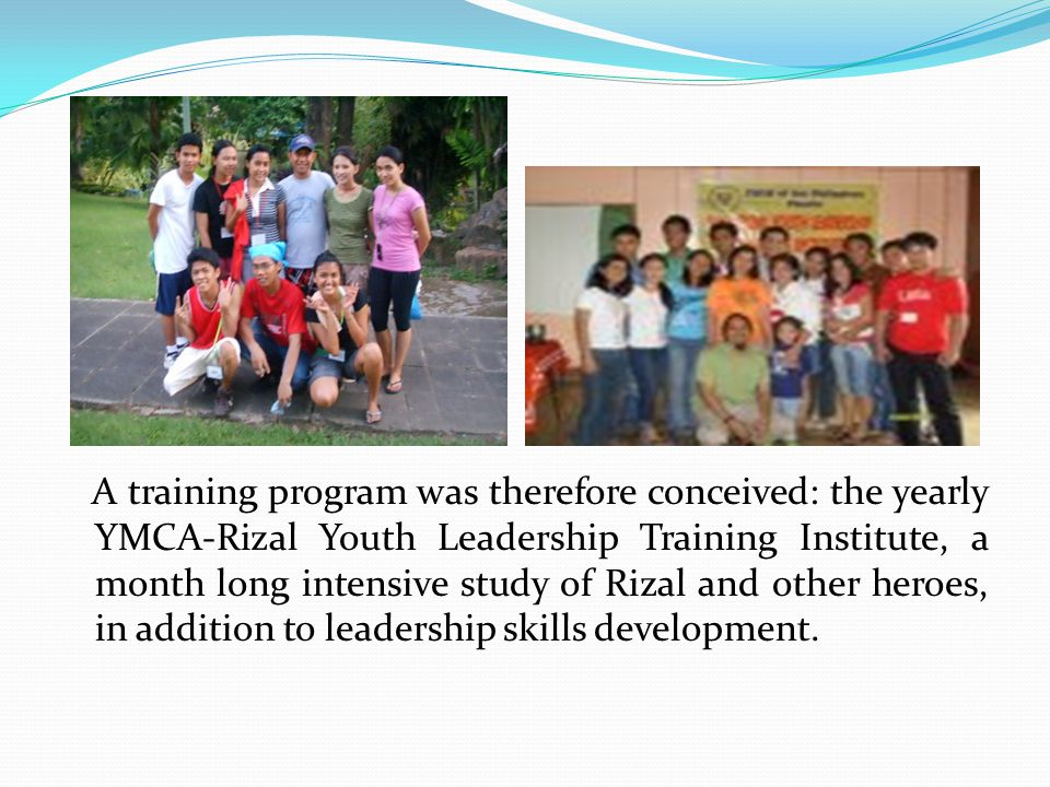 A training program was therefore conceived: the yearly YMCA-Rizal Youth Leadership Training Institute, a month long intensive study of Rizal and other