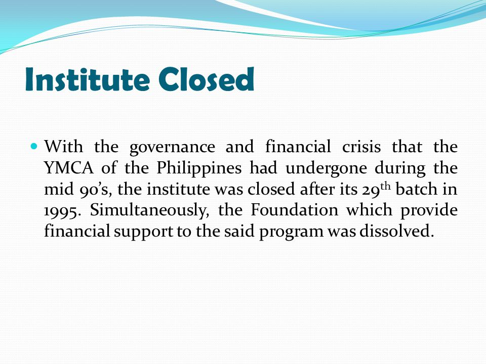Institute Closed With the governance and financial crisis that the YMCA of the Philippines had undergone during the mid 90's, the institute was closed after its 29 th batch in 1995.