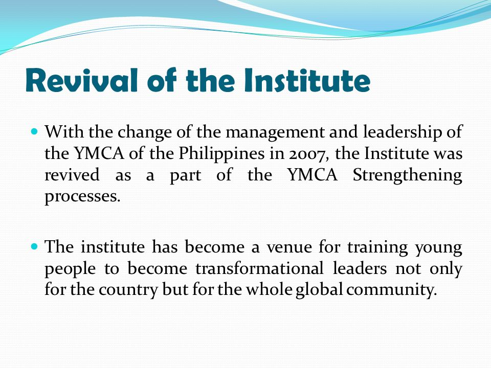 Revival of the Institute With the change of the management and leadership of the YMCA of the Philippines in 2007, the Institute was revived as a part of the YMCA Strengthening processes.