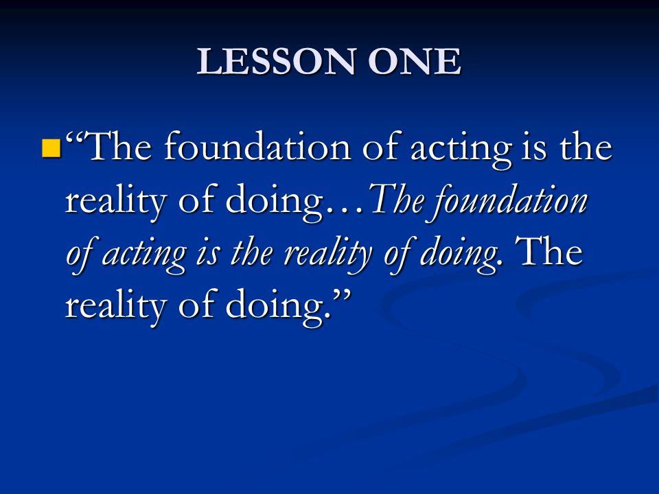 LESSON ONE The foundation of acting is the reality of doing…The foundation of acting is the reality of doing.