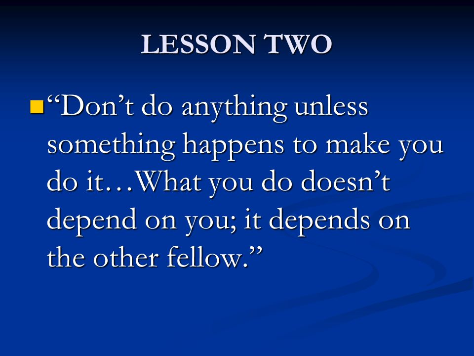 LESSON TWO Don't do anything unless something happens to make you do it…What you do doesn't depend on you; it depends on the other fellow. Don't do anything unless something happens to make you do it…What you do doesn't depend on you; it depends on the other fellow.