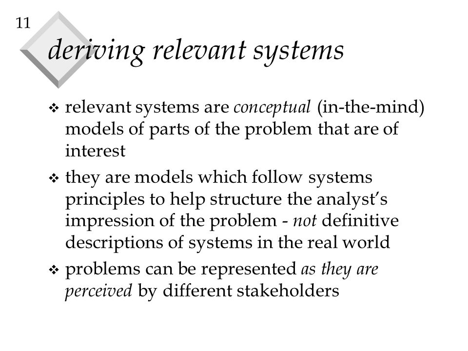 11 deriving relevant systems v relevant systems are conceptual (in-the-mind) models of parts of the problem that are of interest v they are models whi