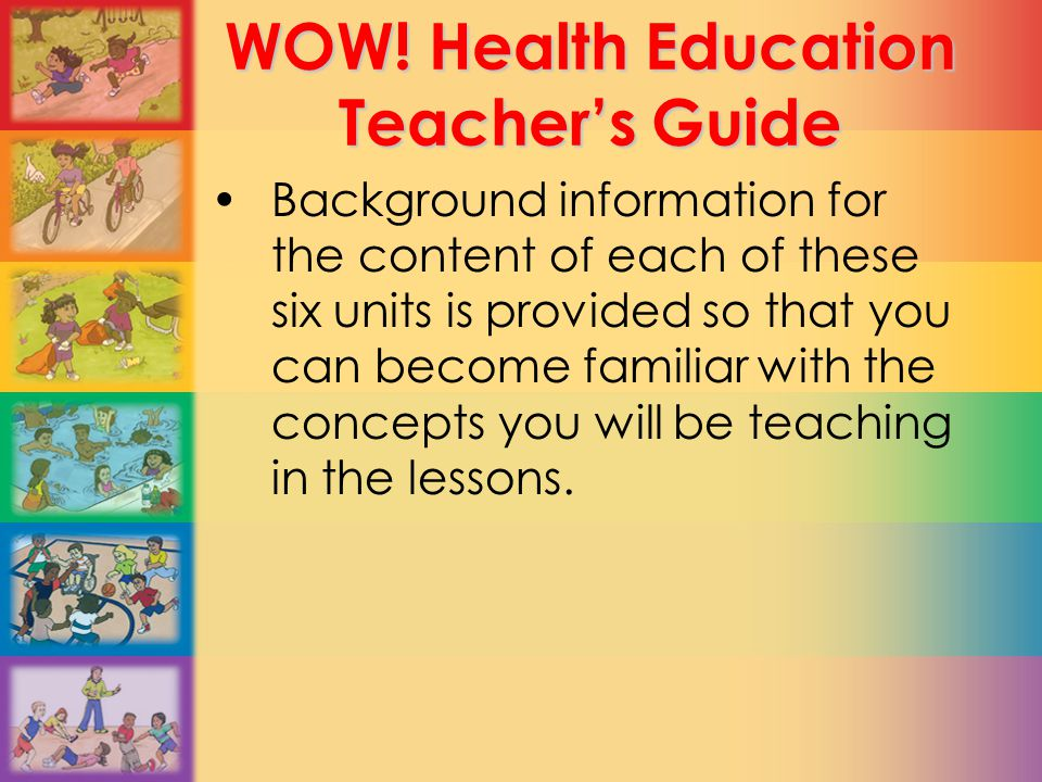WOW! Health Education Teacher's Guide Background information for the content of each of these six units is provided so that you can become familiar wi