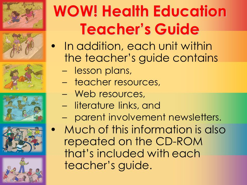 WOW! Health Education Teacher's Guide In addition, each unit within the teacher's guide contains –lesson plans, –teacher resources, –Web resources, –l