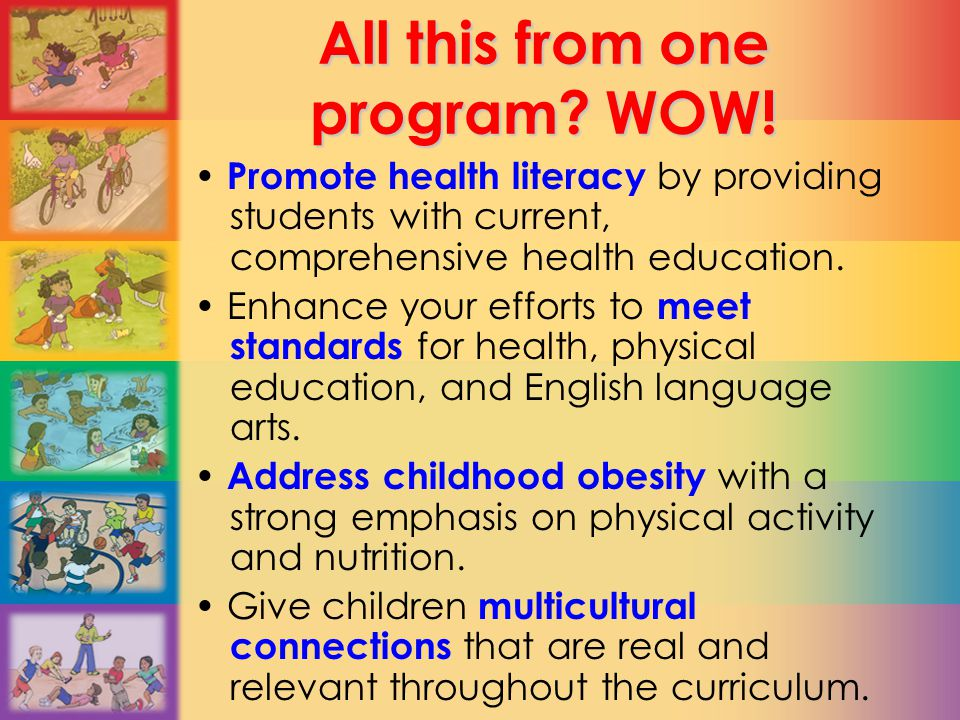 All this from one program? WOW! Promote health literacy by providing students with current, comprehensive health education. Enhance your efforts to me