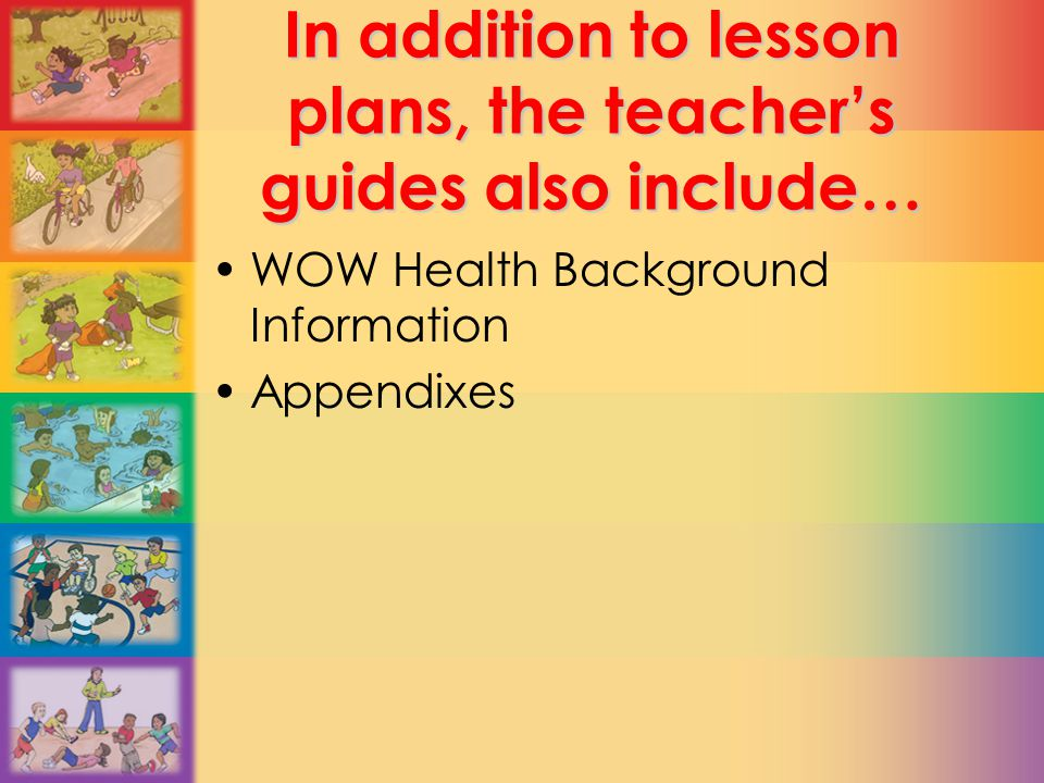 In addition to lesson plans, the teacher's guides also include… WOW Health Background Information Appendixes