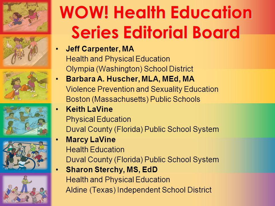 WOW! Health Education Series Editorial Board Jeff Carpenter, MA Health and Physical Education Olympia (Washington) School District Barbara A. Huscher,