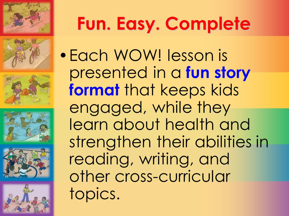 Fun. Easy. Complete Each WOW! lesson is presented in a fun story format that keeps kids engaged, while they learn about health and strengthen their ab