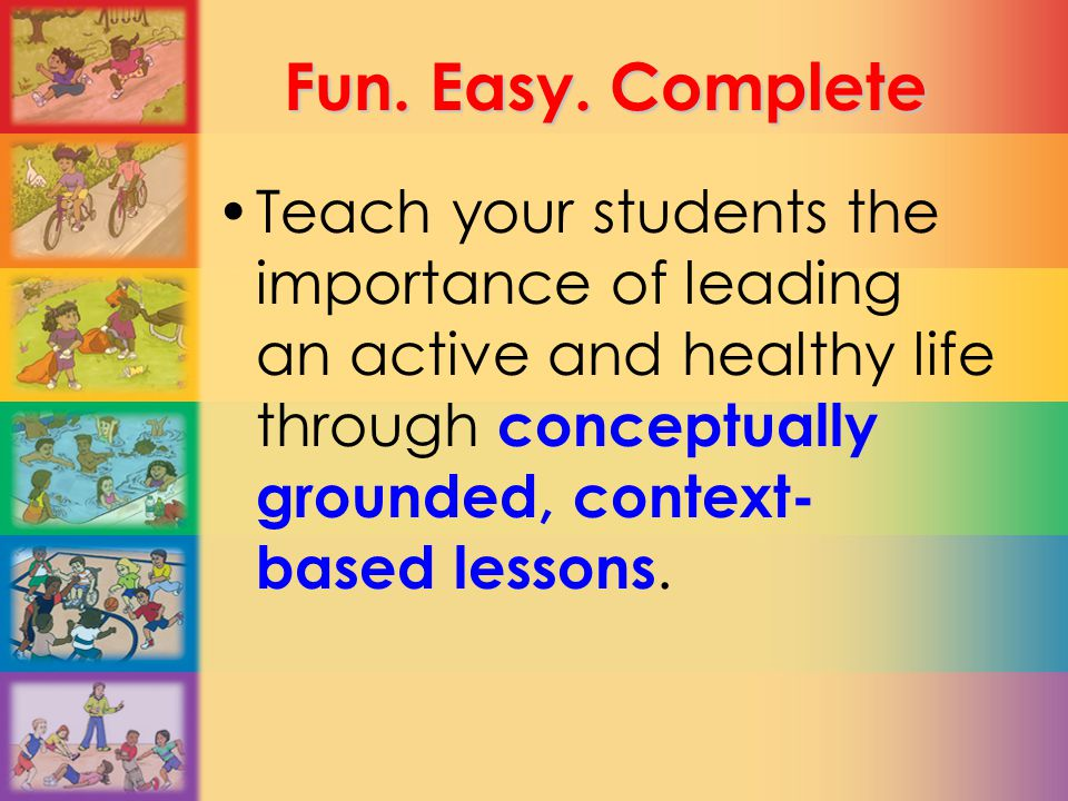 Fun. Easy. Complete Teach your students the importance of leading an active and healthy life through conceptually grounded, context- based lessons.