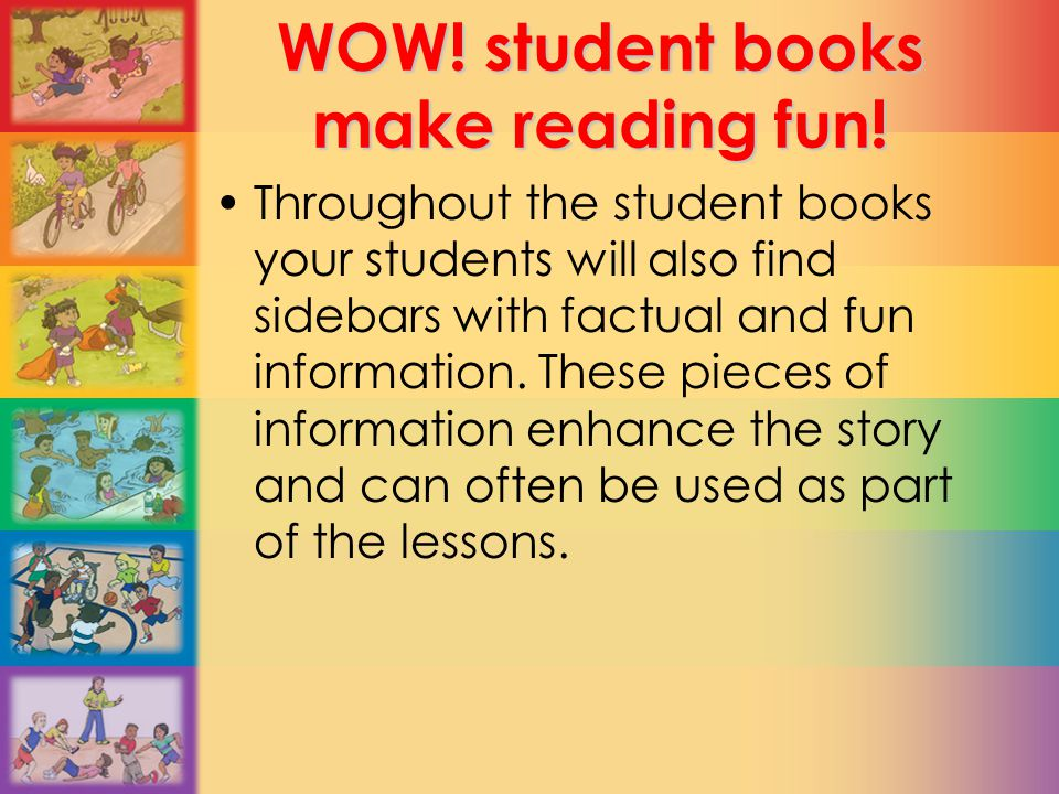 WOW! student books make reading fun! Throughout the student books your students will also find sidebars with factual and fun information. These pieces