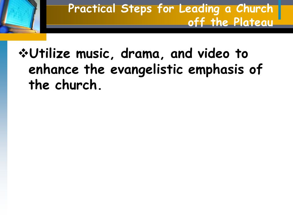Practical Steps for Leading a Church off the Plateau  Utilize music, drama, and video to enhance the evangelistic emphasis of the church.