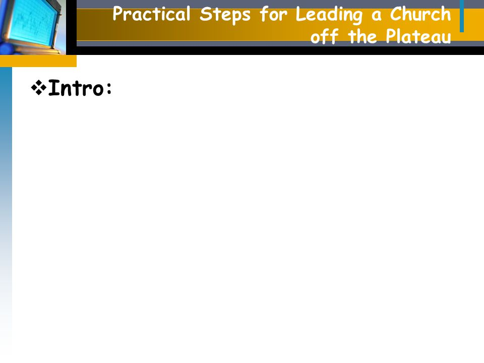 Practical Steps for Leading a Church off the Plateau  Intro: