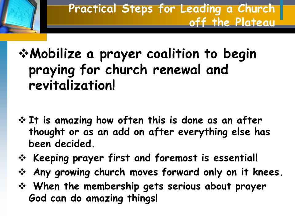 Practical Steps for Leading a Church off the Plateau  Mobilize a prayer coalition to begin praying for church renewal and revitalization.
