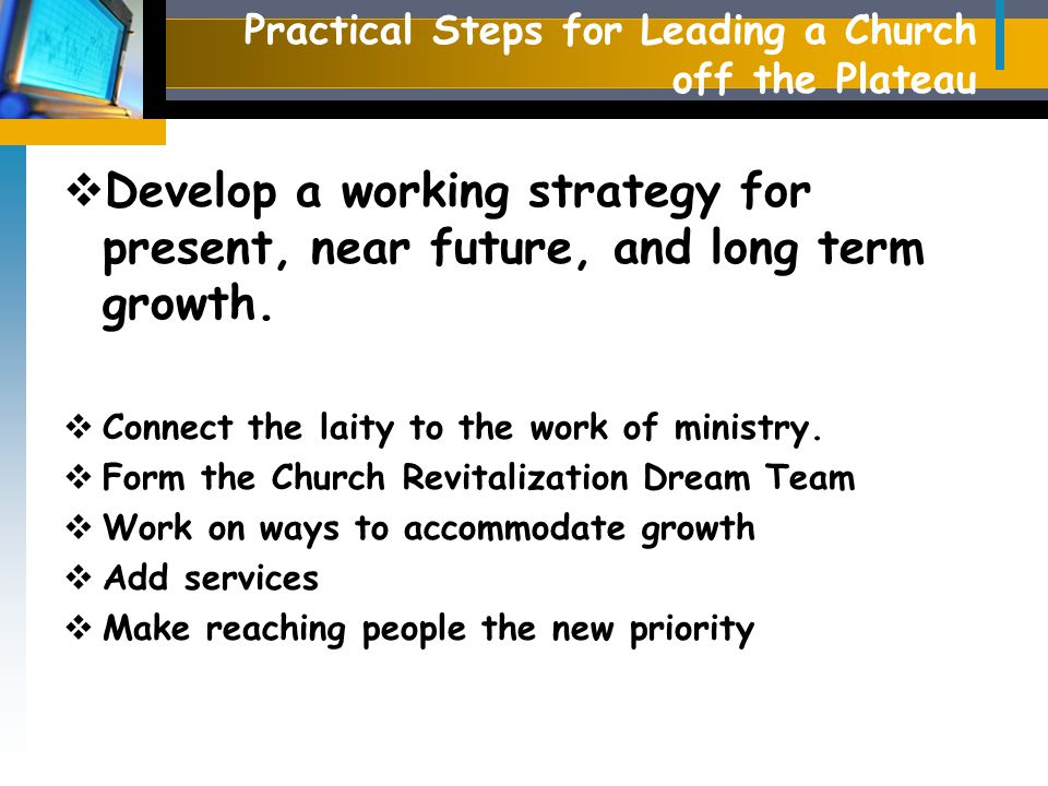 Practical Steps for Leading a Church off the Plateau  Develop a working strategy for present, near future, and long term growth.