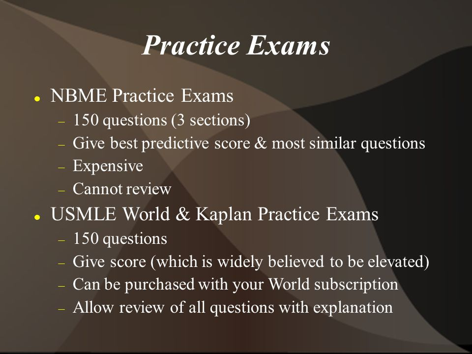 Practice Exams NBME Practice Exams  150 questions (3 sections)  Give best predictive score & most similar questions  Expensive  Cannot review USMLE World & Kaplan Practice Exams  150 questions  Give score (which is widely believed to be elevated)  Can be purchased with your World subscription  Allow review of all questions with explanation