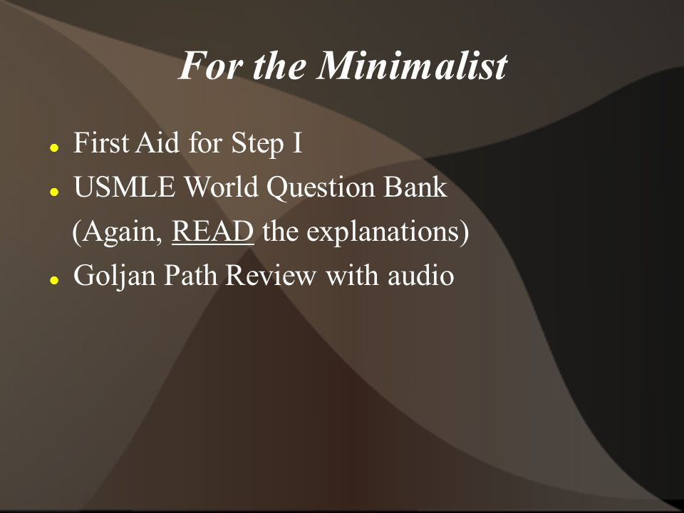 For the Minimalist First Aid for Step I USMLE World Question Bank (Again, READ the explanations) Goljan Path Review with audio
