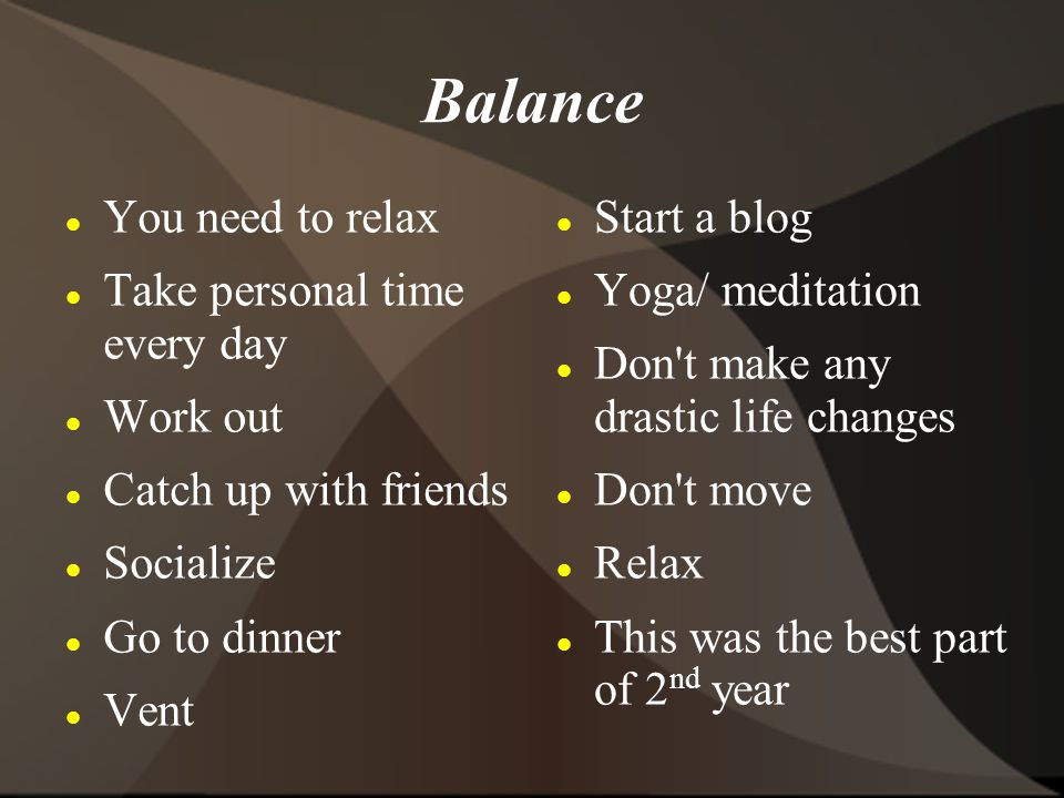 Balance You need to relax Take personal time every day Work out Catch up with friends Socialize Go to dinner Vent Start a blog Yoga/ meditation Don t make any drastic life changes Don t move Relax This was the best part of 2 nd year
