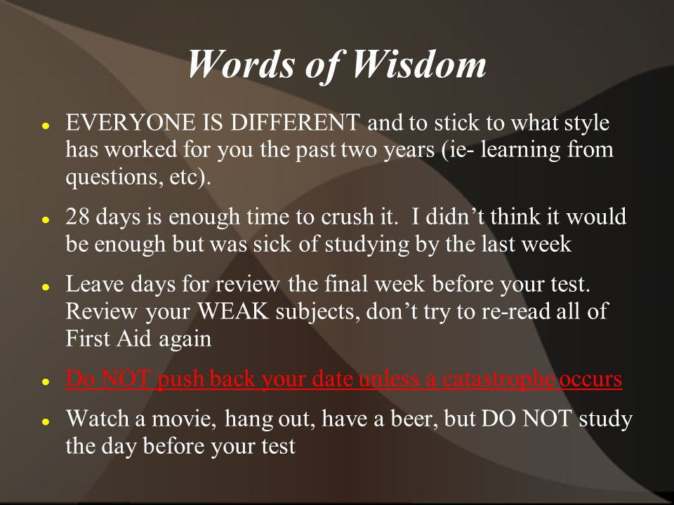 Words of Wisdom EVERYONE IS DIFFERENT and to stick to what style has worked for you the past two years (ie- learning from questions, etc). 28 days is