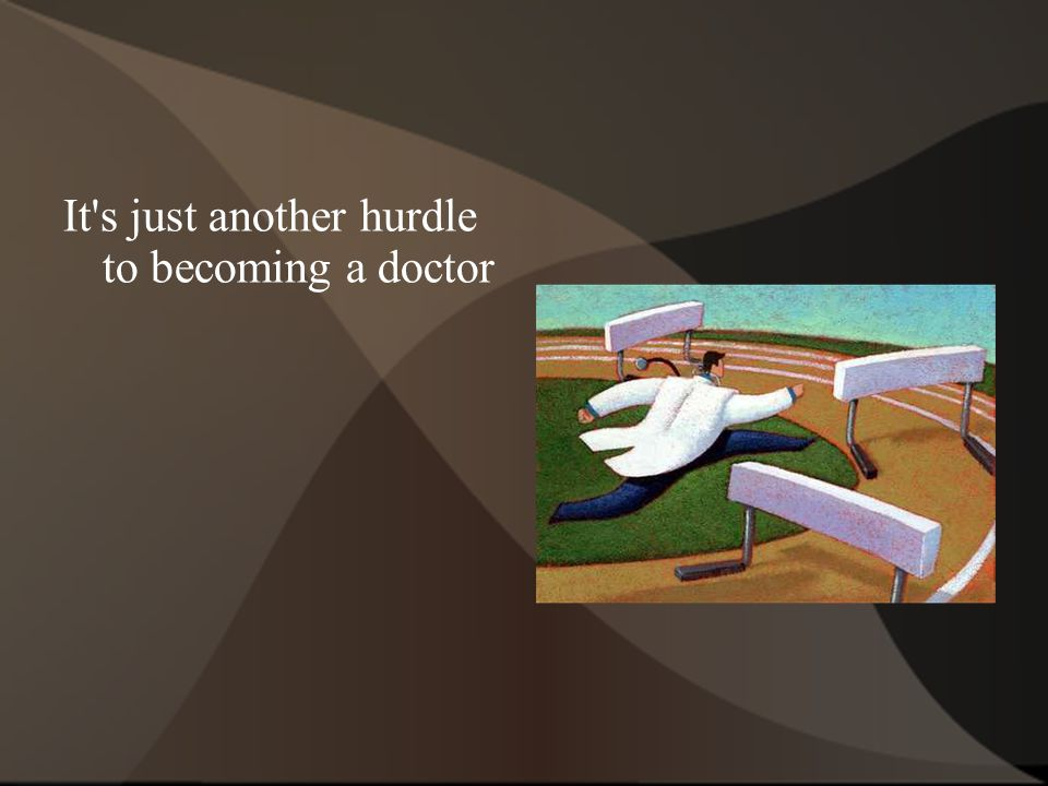 It's just another hurdle to becoming a doctor