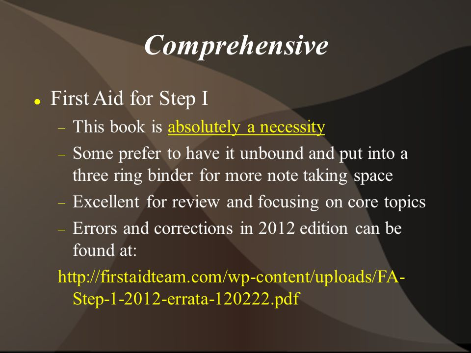Comprehensive First Aid for Step I  This book is absolutely a necessity  Some prefer to have it unbound and put into a three ring binder for more note taking space  Excellent for review and focusing on core topics  Errors and corrections in 2012 edition can be found at: http://firstaidteam.com/wp-content/uploads/FA- Step-1-2012-errata-120222.pdf