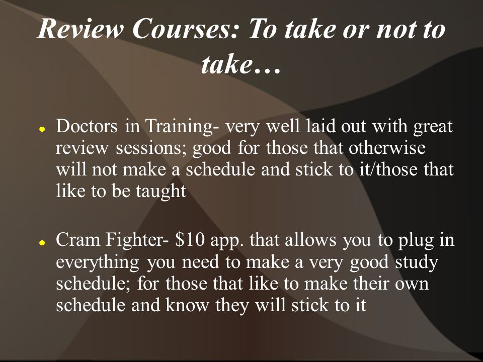 Review Courses: To take or not to take… Doctors in Training- very well laid out with great review sessions; good for those that otherwise will not make a schedule and stick to it/those that like to be taught Cram Fighter- $10 app.