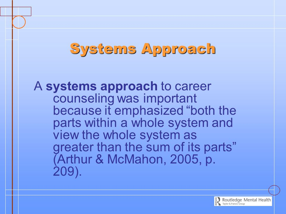 Systems Approach Systems Approach A systems approach to career counseling was important because it emphasized both the parts within a whole system and view the whole system as greater than the sum of its parts (Arthur & McMahon, 2005, p.