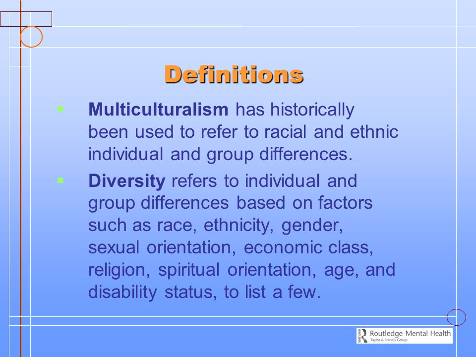 Definitions   Multiculturalism has historically been used to refer to racial and ethnic individual and group differences.