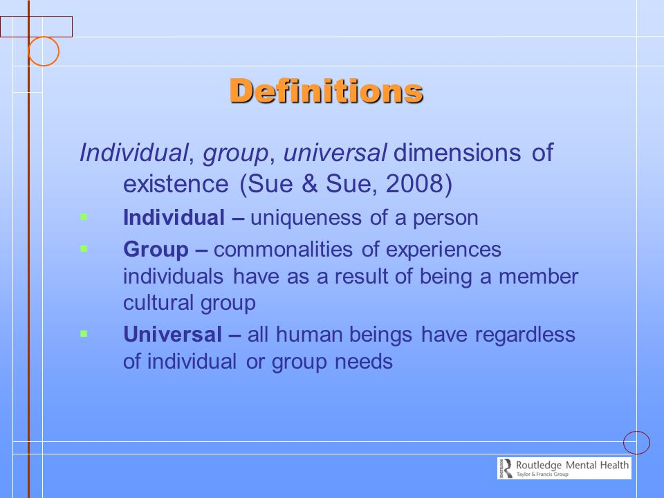 Definitions Individual, group, universal dimensions of existence (Sue & Sue, 2008)   Individual – uniqueness of a person   Group – commonalities of experiences individuals have as a result of being a member cultural group   Universal – all human beings have regardless of individual or group needs