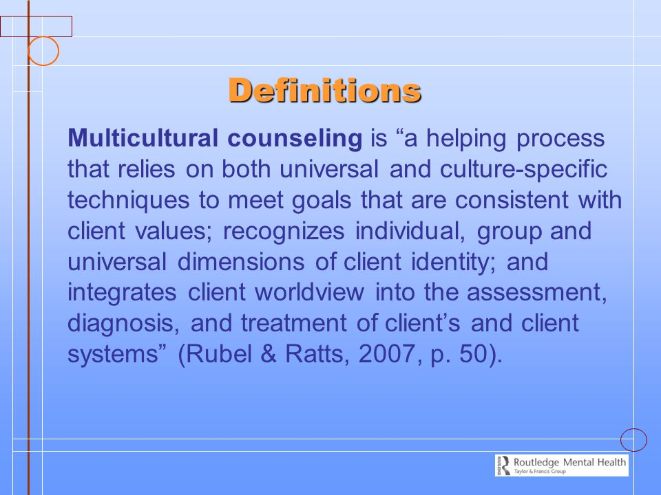 Definitions Multicultural counseling is a helping process that relies on both universal and culture-specific techniques to meet goals that are consistent with client values; recognizes individual, group and universal dimensions of client identity; and integrates client worldview into the assessment, diagnosis, and treatment of client's and client systems (Rubel & Ratts, 2007, p.