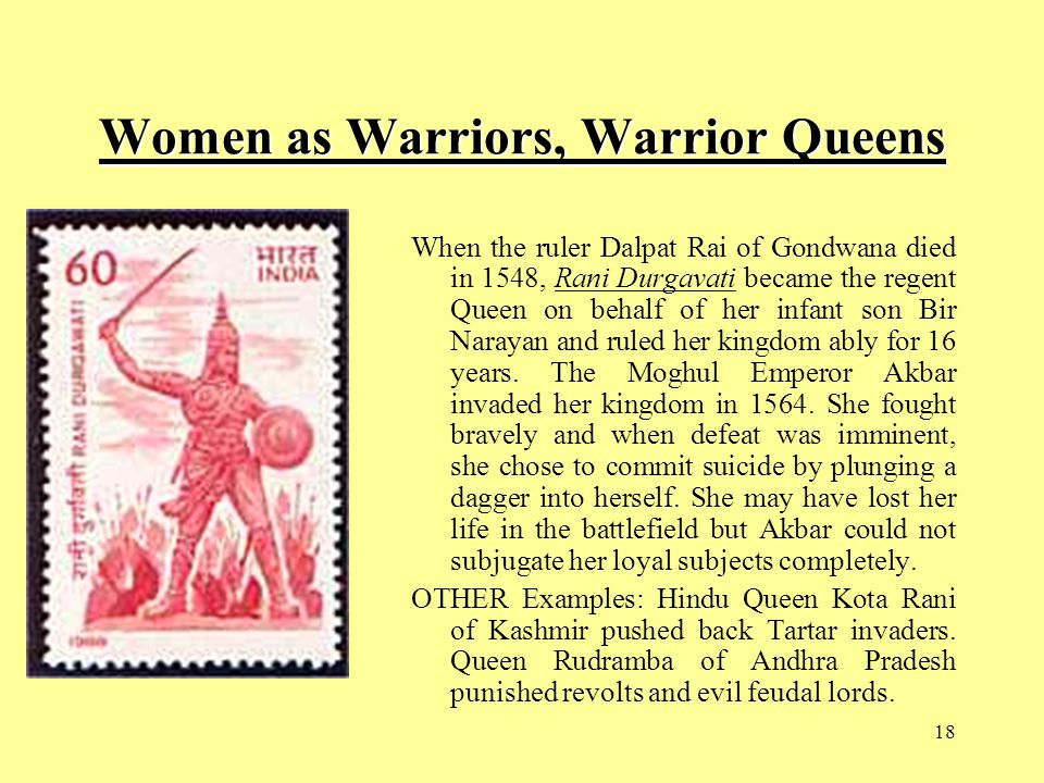 18 Women as Warriors, Warrior Queens When the ruler Dalpat Rai of Gondwana died in 1548, Rani Durgavati became the regent Queen on behalf of her infant son Bir Narayan and ruled her kingdom ably for 16 years.