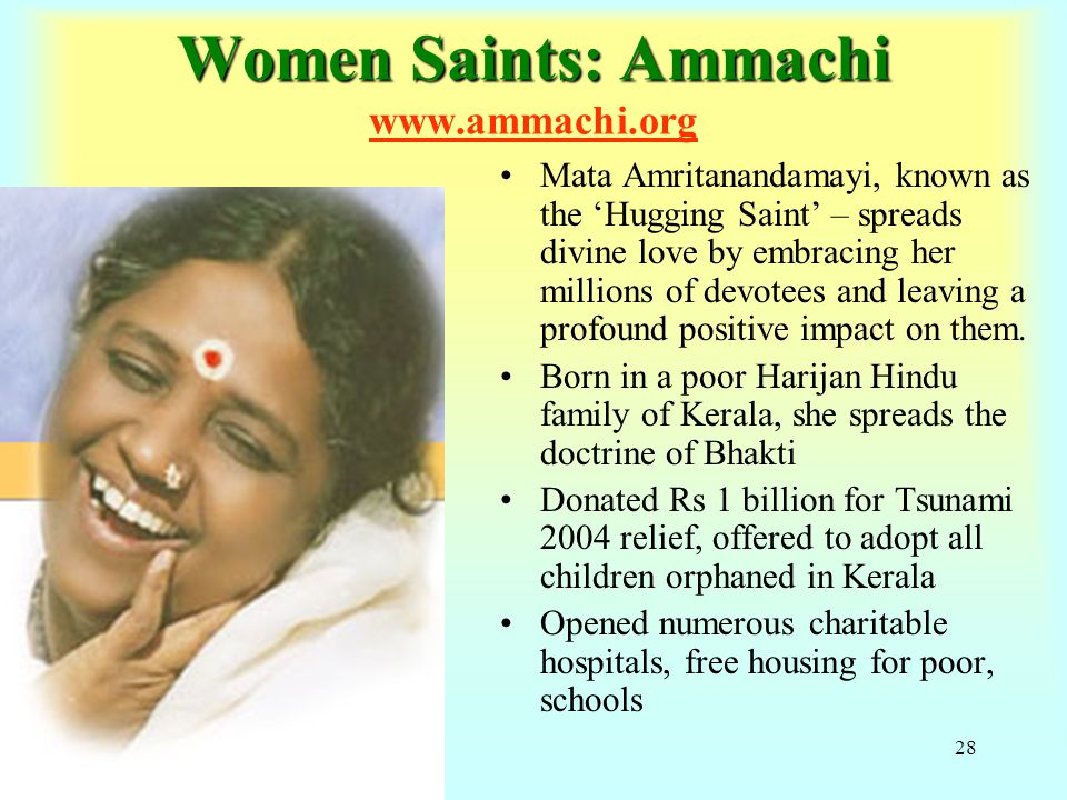 28 Women Saints: Ammachi Women Saints: Ammachi www.ammachi.org Mata Amritanandamayi, known as the 'Hugging Saint' – spreads divine love by embracing her millions of devotees and leaving a profound positive impact on them.