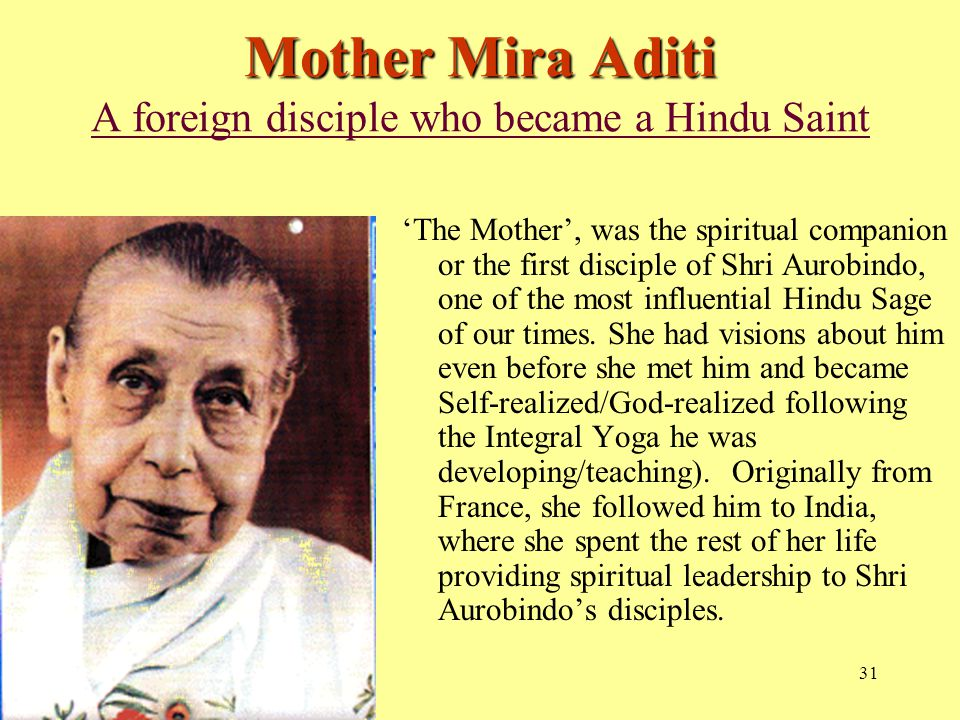 31 Mother Mira Aditi Mother Mira Aditi A foreign disciple who became a Hindu Saint 'The Mother', was the spiritual companion or the first disciple of Shri Aurobindo, one of the most influential Hindu Sage of our times.