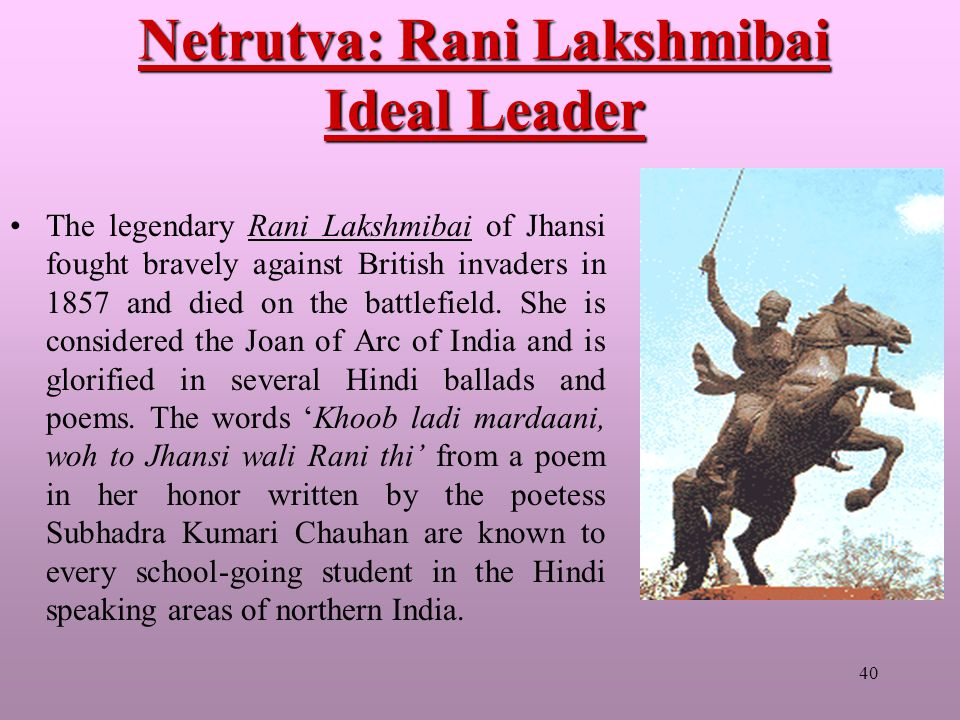 40 Netrutva: Rani Lakshmibai Ideal Leader The legendary Rani Lakshmibai of Jhansi fought bravely against British invaders in 1857 and died on the battlefield.