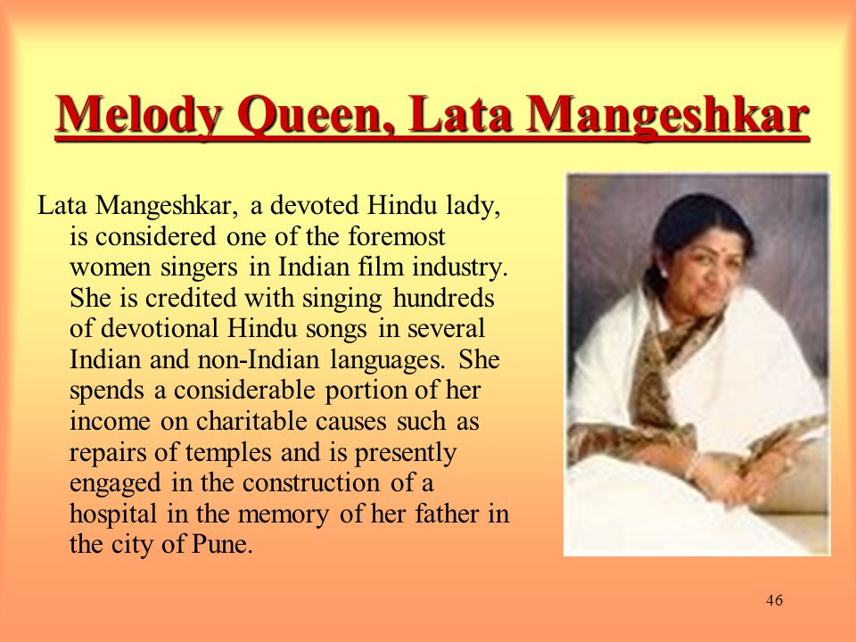 46 Melody Queen, Lata Mangeshkar Lata Mangeshkar, a devoted Hindu lady, is considered one of the foremost women singers in Indian film industry.