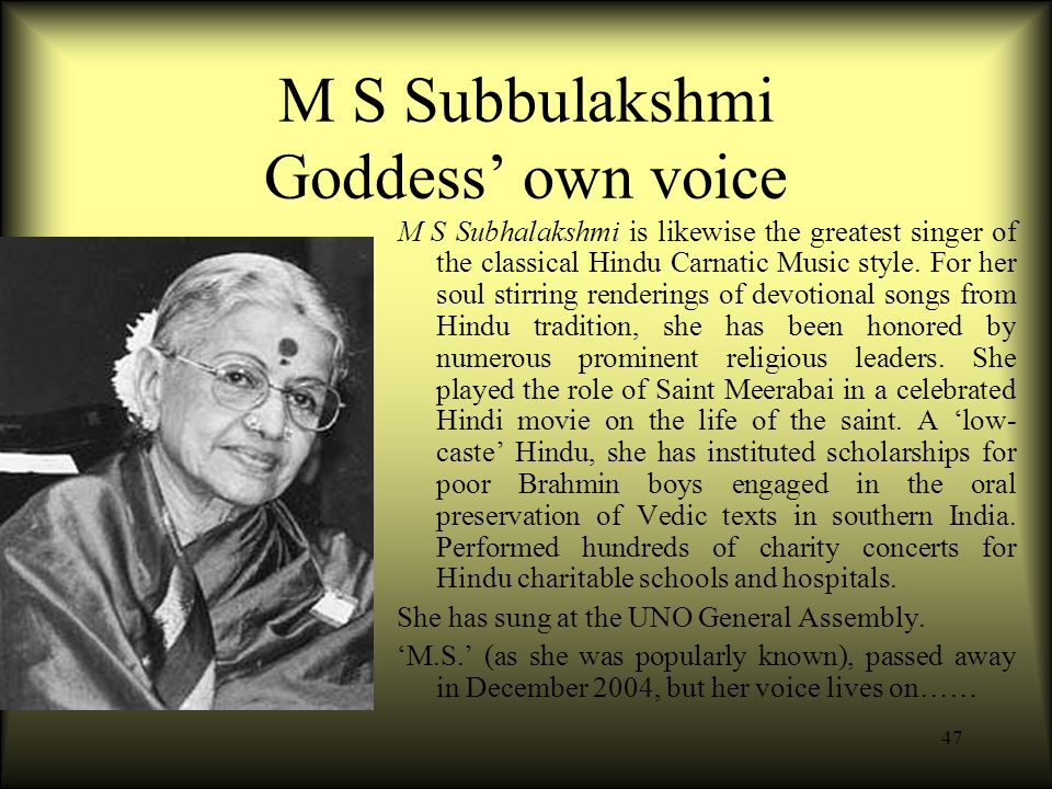 47 M S Subbulakshmi Goddess' own voice M S Subhalakshmi is likewise the greatest singer of the classical Hindu Carnatic Music style.