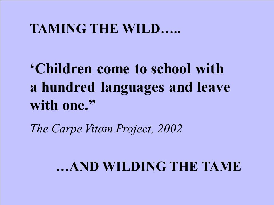 'Children come to school with a hundred languages and leave with one. The Carpe Vitam Project, 2002 TAMING THE WILD…..