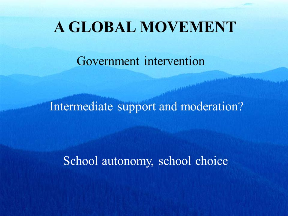 A GLOBAL MOVEMENT Government intervention School autonomy, school choice Intermediate support and moderation?