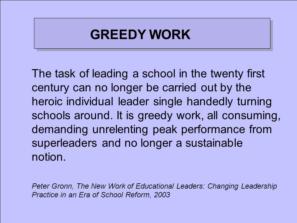 GREEDY WORK The task of leading a school in the twenty first century can no longer be carried out by the heroic individual leader single handedly turn