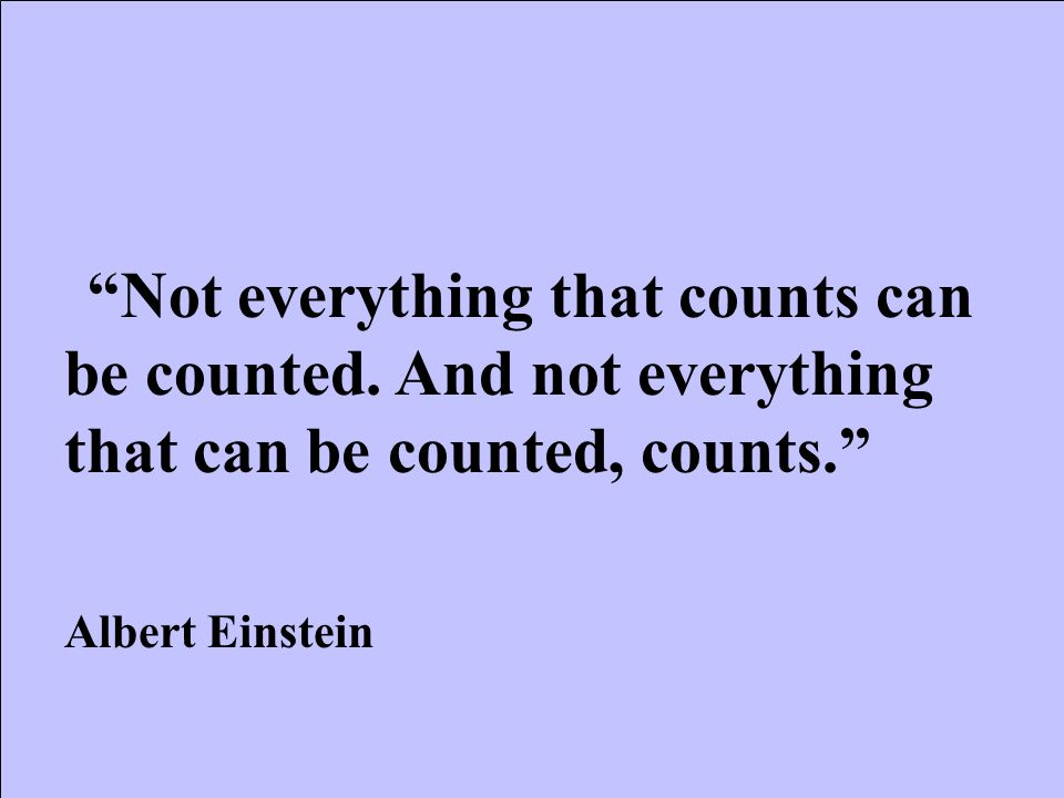 """""""Not everything that counts can be counted. And not everything that can be counted, counts."""" Albert Einstein"""