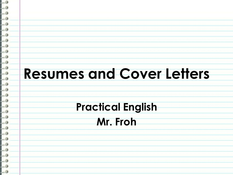 Resumes and Cover Letters Practical English Mr. Froh
