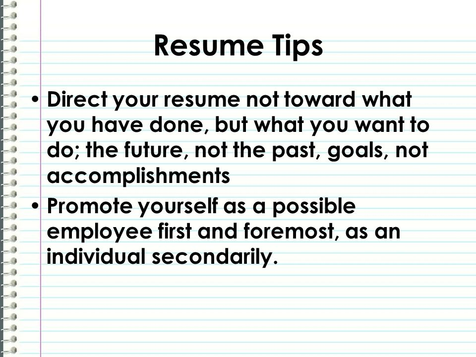 Resume Tips Direct your resume not toward what you have done, but what you want to do; the future, not the past, goals, not accomplishments Promote yourself as a possible employee first and foremost, as an individual secondarily.