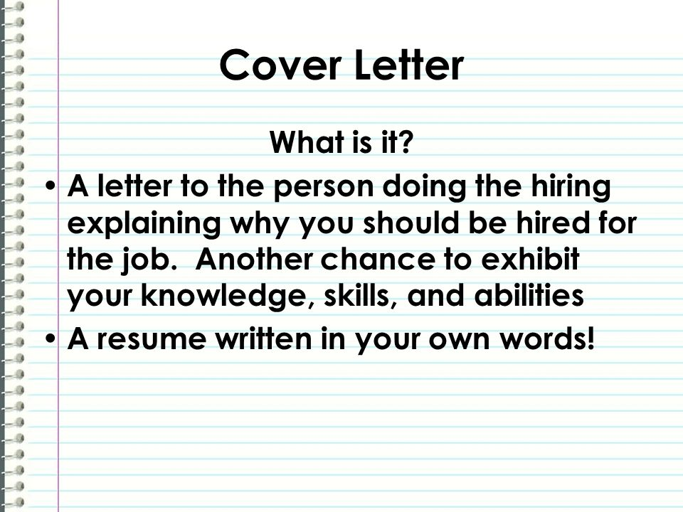 Cover Letter What is it? A letter to the person doing the hiring explaining why you should be hired for the job. Another chance to exhibit your knowle