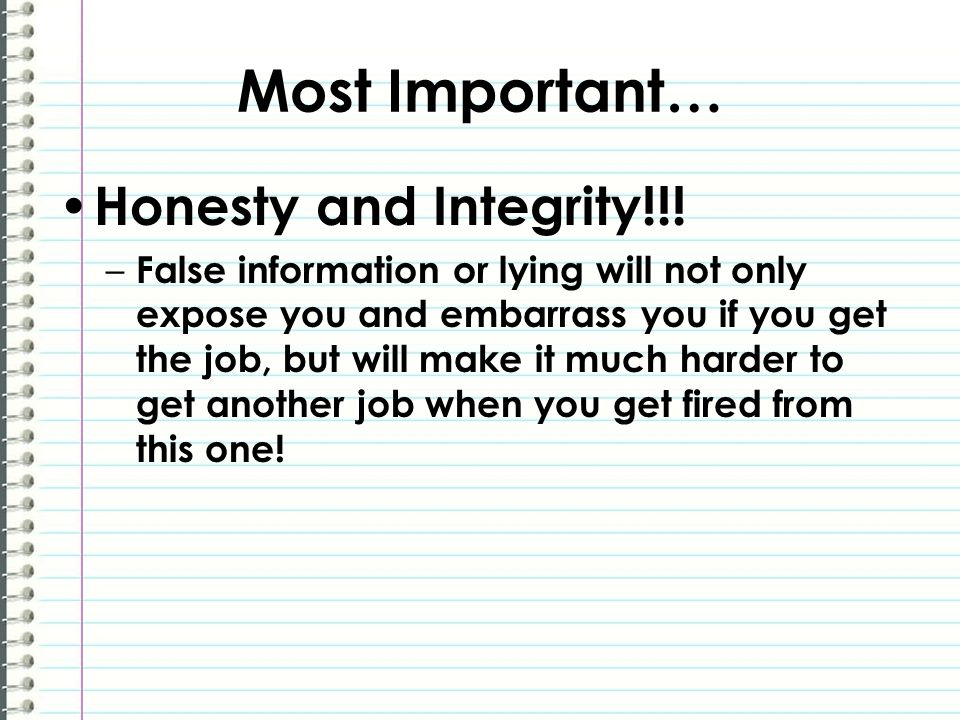 Most Important… Honesty and Integrity!!! – False information or lying will not only expose you and embarrass you if you get the job, but will make it