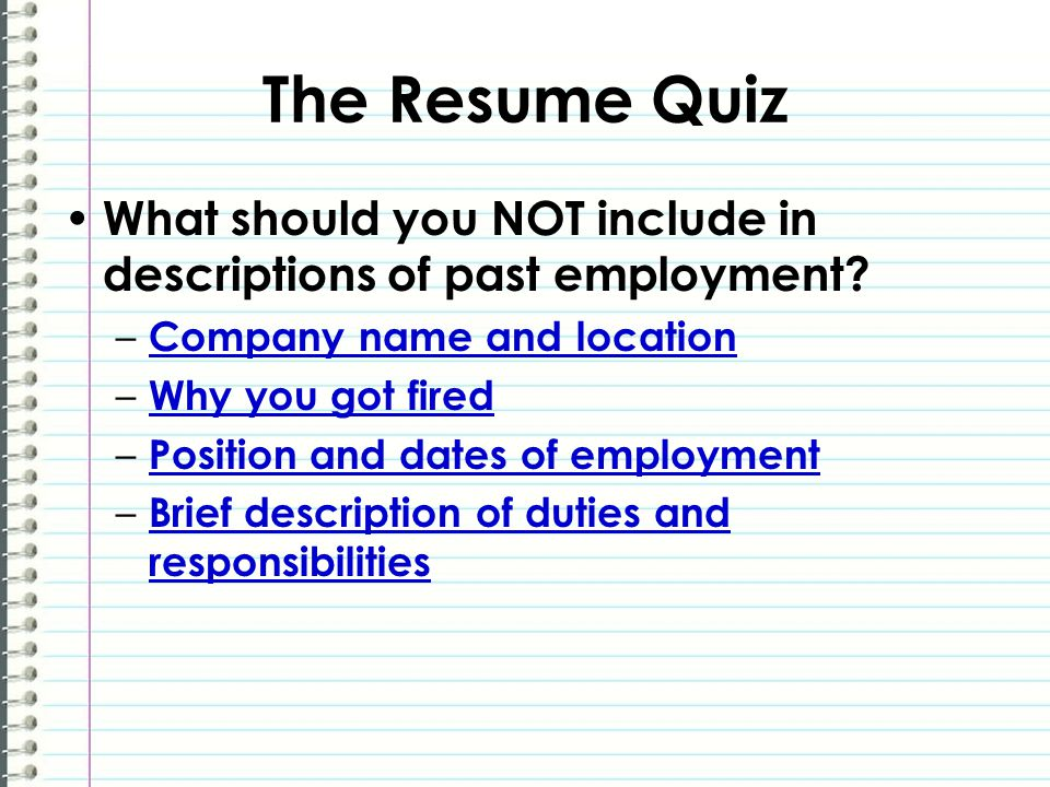 The Resume Quiz What should you NOT include in descriptions of past employment? – Company name and location Company name and location – Why you got fi
