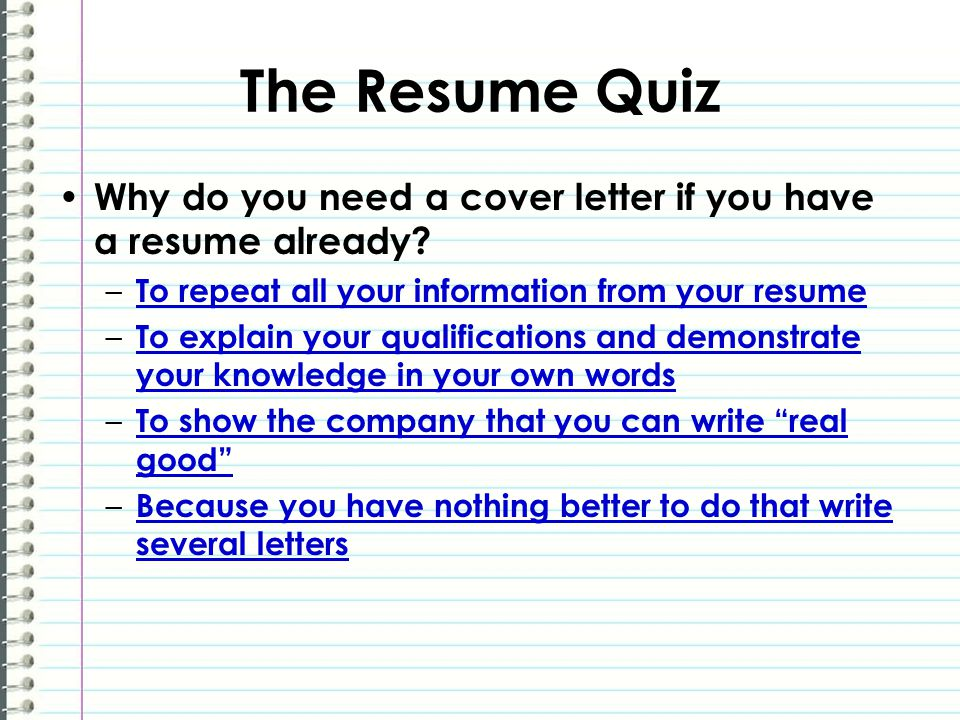 The Resume Quiz Why do you need a cover letter if you have a resume already? – To repeat all your information from your resume To repeat all your info