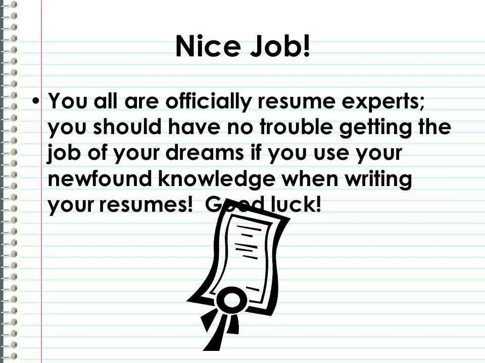 Nice Job! You all are officially resume experts; you should have no trouble getting the job of your dreams if you use your newfound knowledge when wri