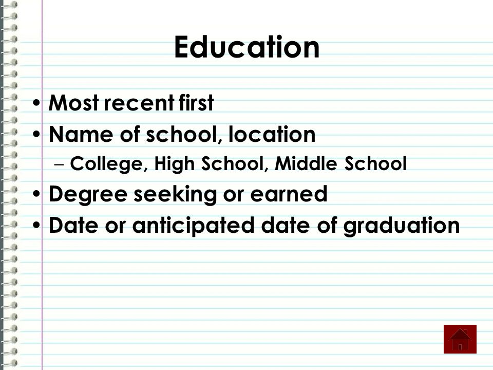 Education Most recent first Name of school, location – College, High School, Middle School Degree seeking or earned Date or anticipated date of graduation