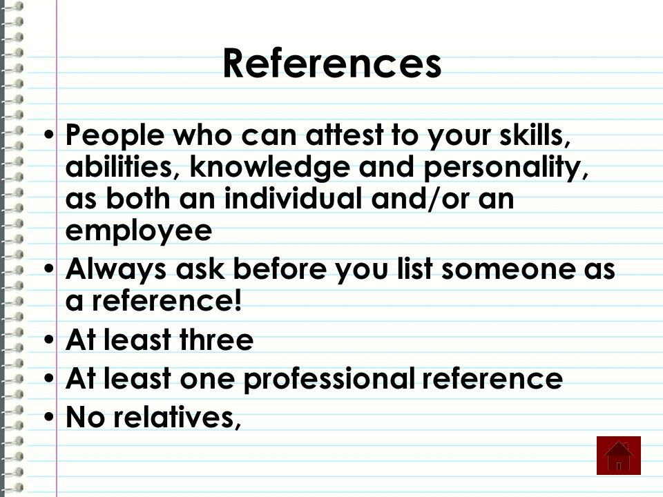 References People who can attest to your skills, abilities, knowledge and personality, as both an individual and/or an employee Always ask before you list someone as a reference.